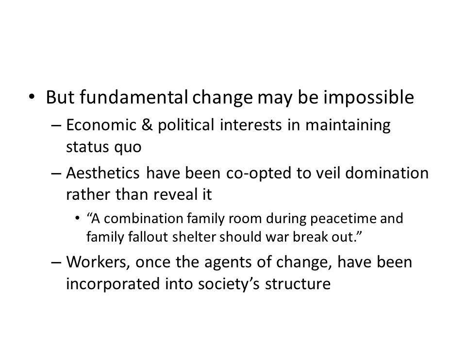 But fundamental change may be impossible – Economic & political interests in maintaining status quo – Aesthetics have been co-opted to veil domination rather than reveal it A combination family room during peacetime and family fallout shelter should war break out.