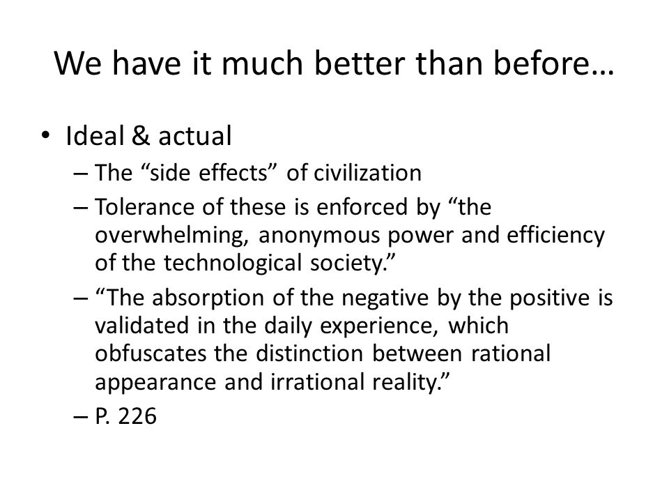 We have it much better than before… Ideal & actual – The side effects of civilization – Tolerance of these is enforced by the overwhelming, anonymous power and efficiency of the technological society.
