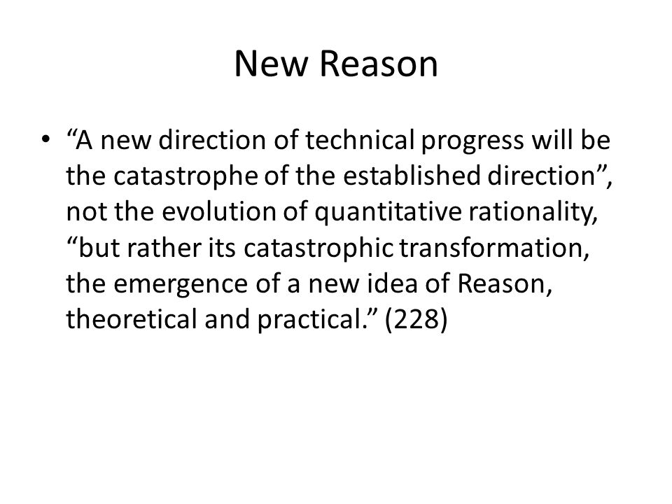 New Reason A new direction of technical progress will be the catastrophe of the established direction, not the evolution of quantitative rationality, but rather its catastrophic transformation, the emergence of a new idea of Reason, theoretical and practical.