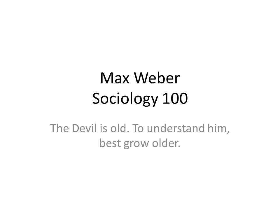 Max Weber Sociology 100 The Devil is old. To understand him, best grow older.