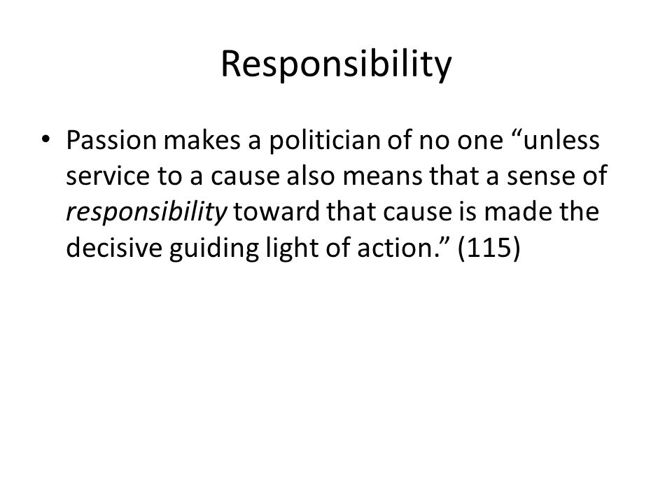 Responsibility Passion makes a politician of no one unless service to a cause also means that a sense of responsibility toward that cause is made the decisive guiding light of action.