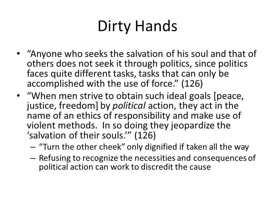 Dirty Hands Anyone who seeks the salvation of his soul and that of others does not seek it through politics, since politics faces quite different tasks, tasks that can only be accomplished with the use of force.