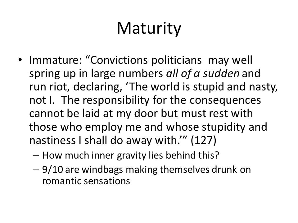Maturity Immature: Convictions politicians may well spring up in large numbers all of a sudden and run riot, declaring, The world is stupid and nasty, not I.