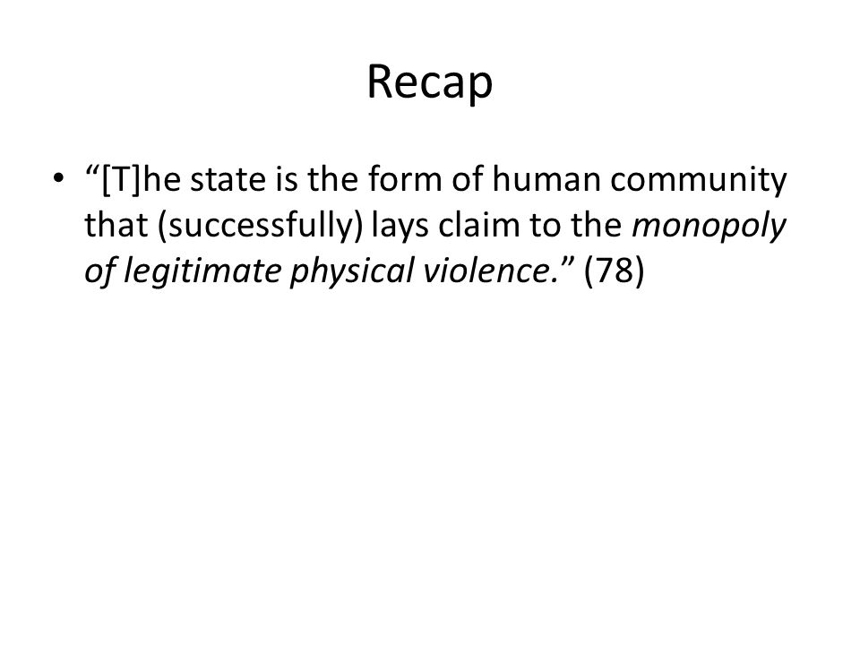 Recap [T]he state is the form of human community that (successfully) lays claim to the monopoly of legitimate physical violence.