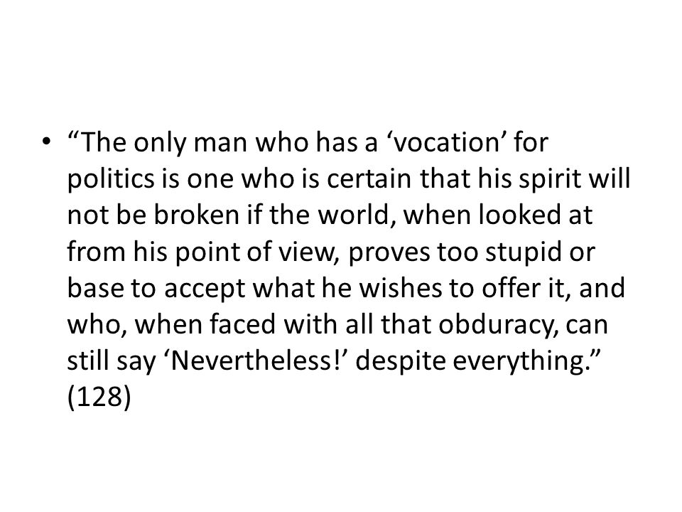 The only man who has a vocation for politics is one who is certain that his spirit will not be broken if the world, when looked at from his point of view, proves too stupid or base to accept what he wishes to offer it, and who, when faced with all that obduracy, can still say Nevertheless.