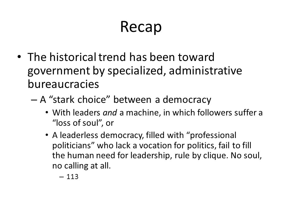Recap The historical trend has been toward government by specialized, administrative bureaucracies – A stark choice between a democracy With leaders and a machine, in which followers suffer a loss of soul, or A leaderless democracy, filled with professional politicians who lack a vocation for politics, fail to fill the human need for leadership, rule by clique.