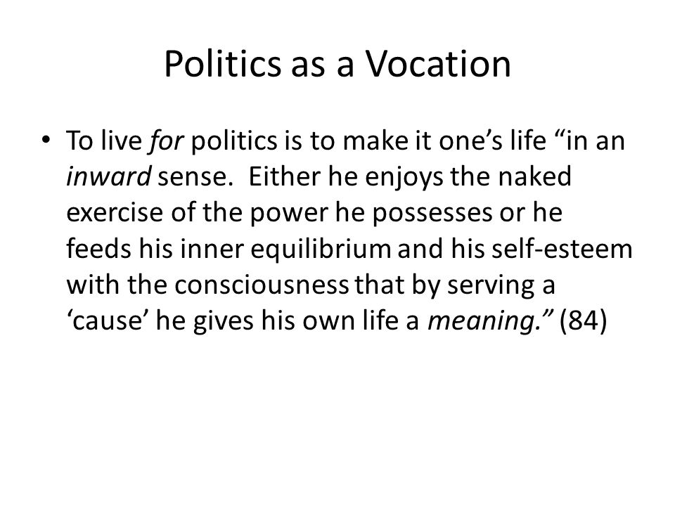 Politics as a Vocation To live for politics is to make it ones life in an inward sense.