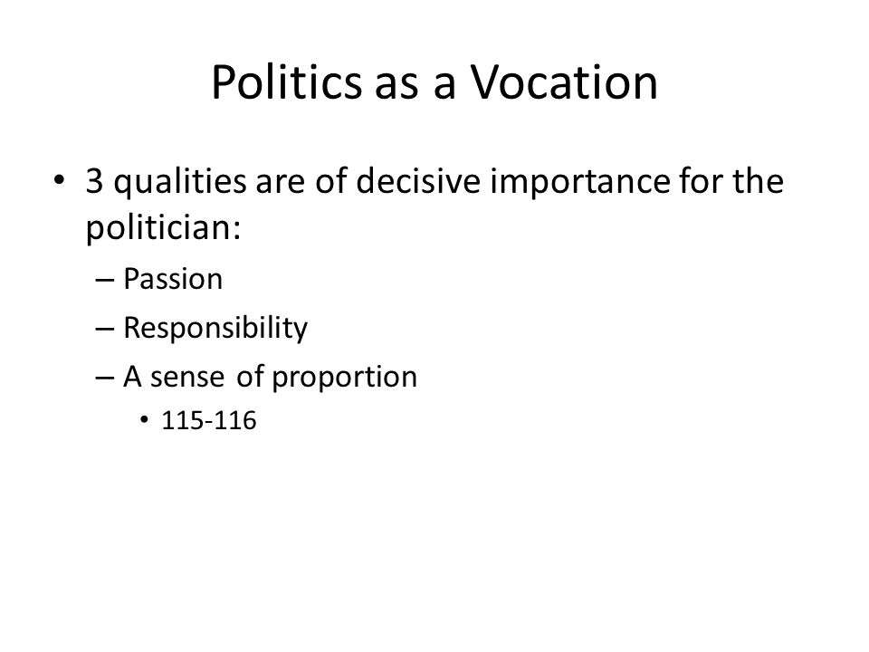 Politics as a Vocation 3 qualities are of decisive importance for the politician: – Passion – Responsibility – A sense of proportion 115-116