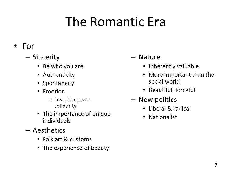 The Romantic Era For – Sincerity Be who you are Authenticity Spontaneity Emotion – Love, fear, awe, solidarity The importance of unique individuals –