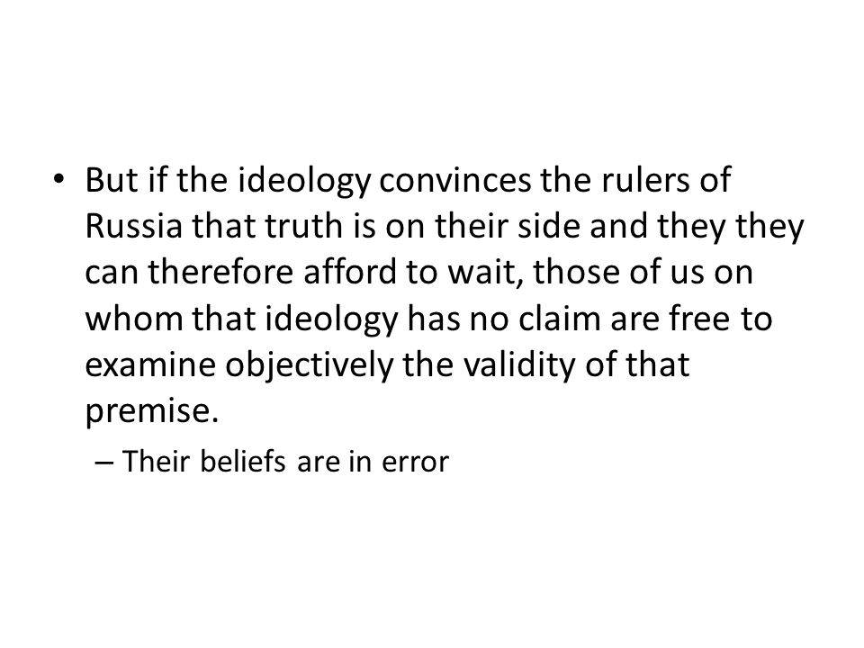 But if the ideology convinces the rulers of Russia that truth is on their side and they they can therefore afford to wait, those of us on whom that ideology has no claim are free to examine objectively the validity of that premise.