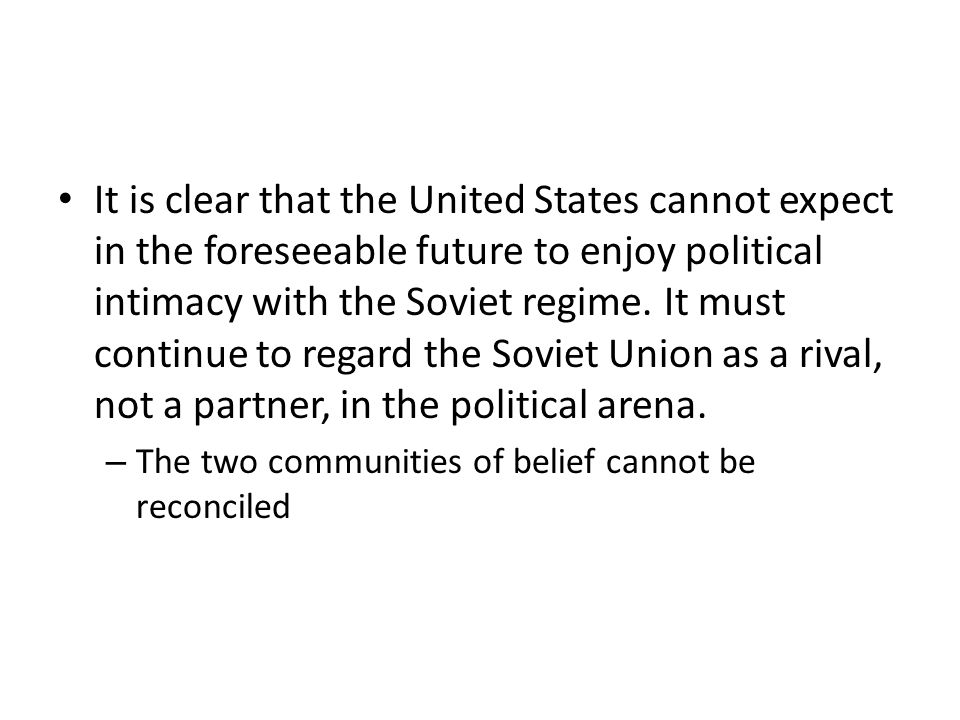 It is clear that the United States cannot expect in the foreseeable future to enjoy political intimacy with the Soviet regime.