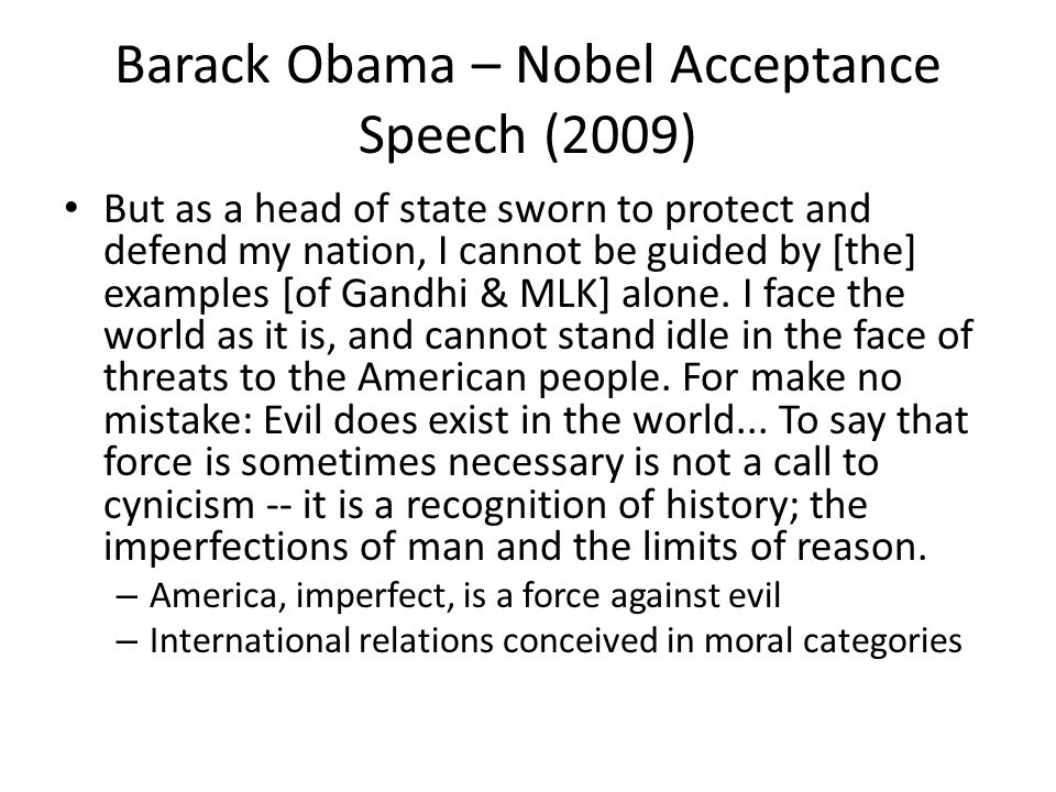 Barack Obama – Nobel Acceptance Speech (2009) But as a head of state sworn to protect and defend my nation, I cannot be guided by [the] examples [of Gandhi & MLK] alone.
