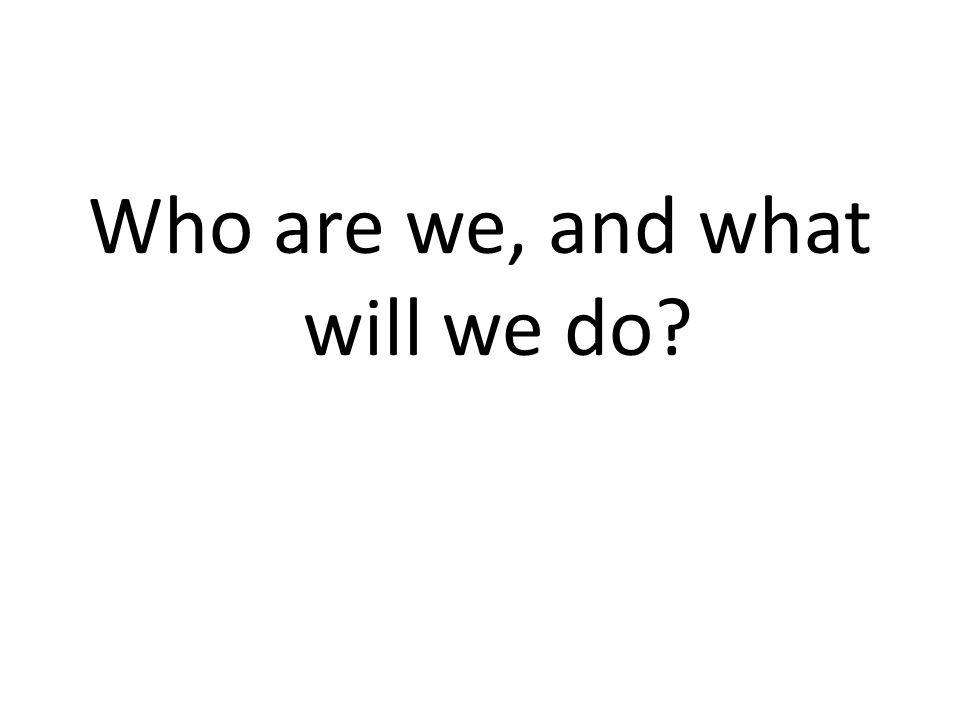 Who are we, and what will we do