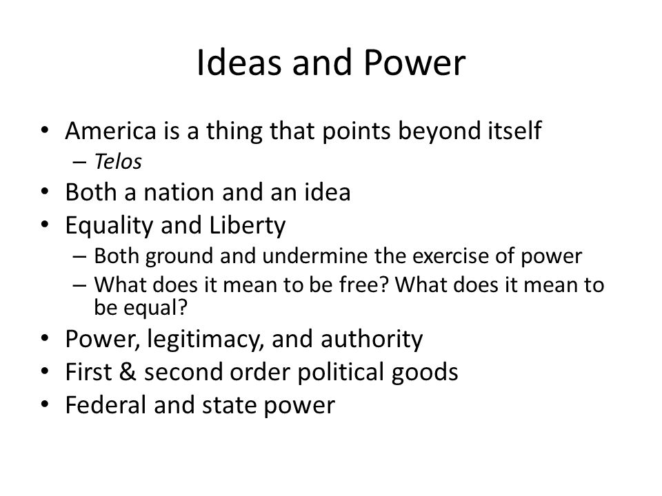 Ideas and Power America is a thing that points beyond itself – Telos Both a nation and an idea Equality and Liberty – Both ground and undermine the exercise of power – What does it mean to be free.