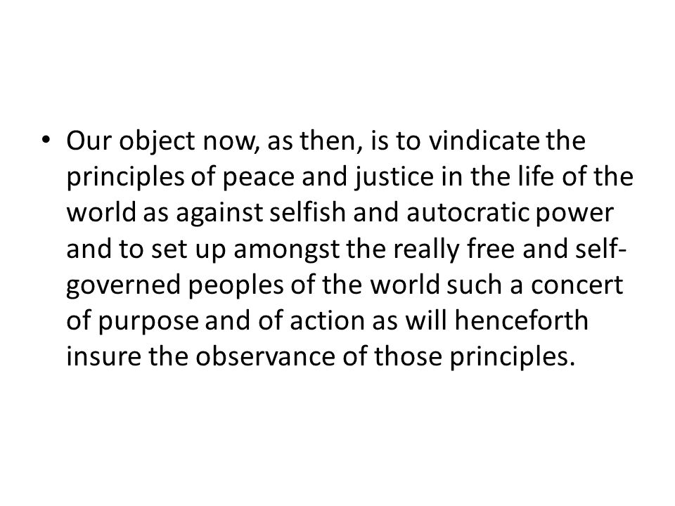 Our object now, as then, is to vindicate the principles of peace and justice in the life of the world as against selfish and autocratic power and to set up amongst the really free and self- governed peoples of the world such a concert of purpose and of action as will henceforth insure the observance of those principles.