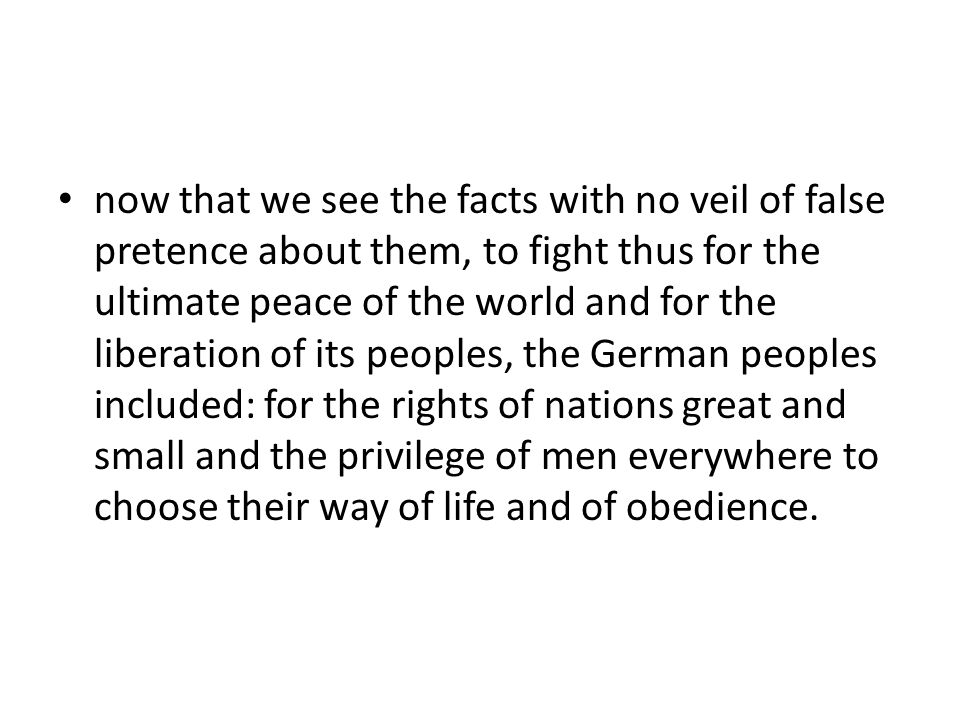 now that we see the facts with no veil of false pretence about them, to fight thus for the ultimate peace of the world and for the liberation of its peoples, the German peoples included: for the rights of nations great and small and the privilege of men everywhere to choose their way of life and of obedience.