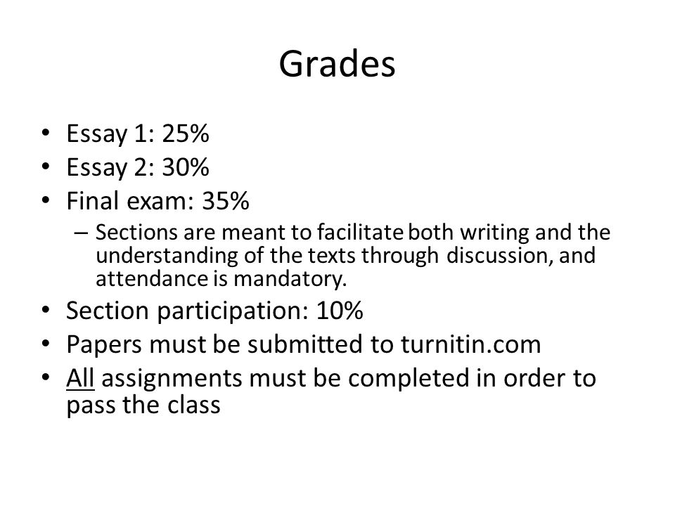 Grades Essay 1: 25% Essay 2: 30% Final exam: 35% – Sections are meant to facilitate both writing and the understanding of the texts through discussion, and attendance is mandatory.