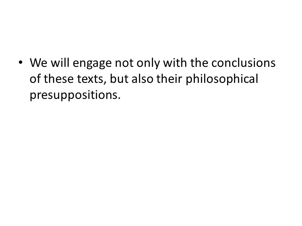 We will engage not only with the conclusions of these texts, but also their philosophical presuppositions.
