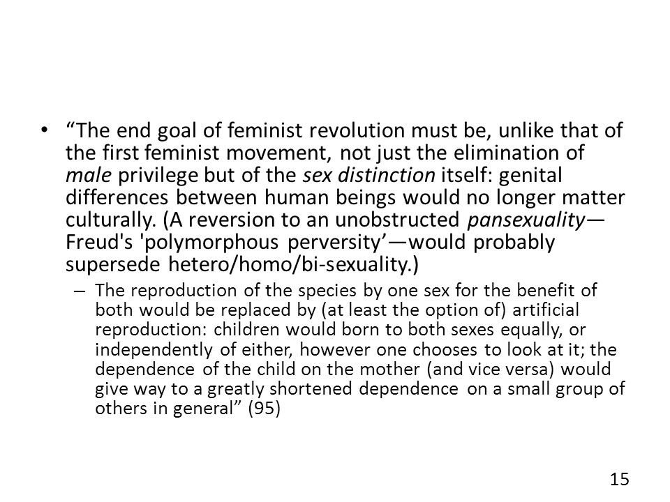 The end goal of feminist revolution must be, unlike that of the first feminist movement, not just the elimination of male privilege but of the sex distinction itself: genital differences between human beings would no longer matter culturally.
