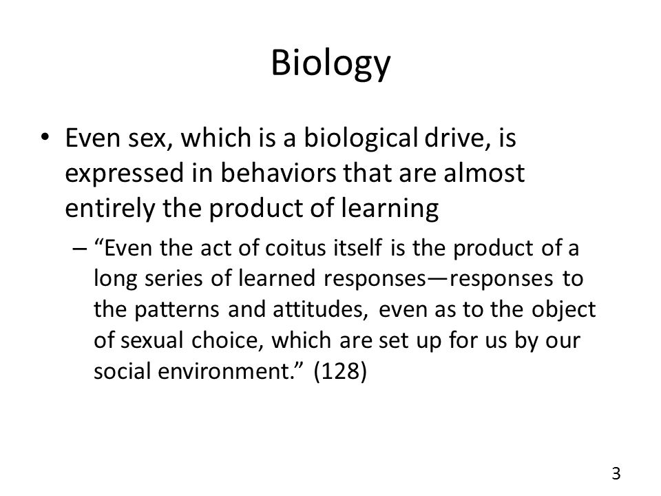 Biology Even sex, which is a biological drive, is expressed in behaviors that are almost entirely the product of learning – Even the act of coitus itself is the product of a long series of learned responsesresponses to the patterns and attitudes, even as to the object of sexual choice, which are set up for us by our social environment.