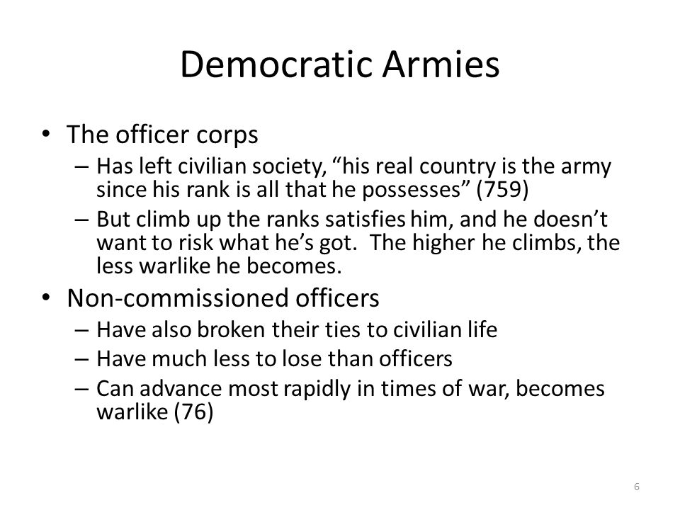 Democratic Armies The officer corps – Has left civilian society, his real country is the army since his rank is all that he possesses (759) – But clim