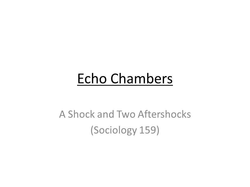 Echo Chambers A Shock and Two Aftershocks (Sociology 159)