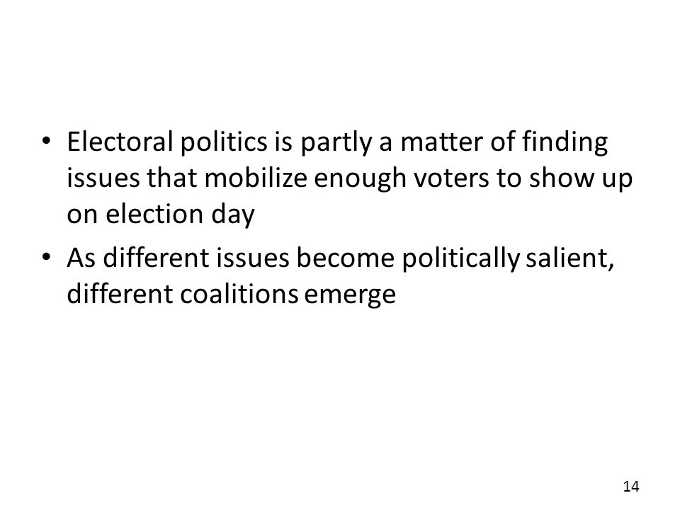 Electoral politics is partly a matter of finding issues that mobilize enough voters to show up on election day As different issues become politically salient, different coalitions emerge 14