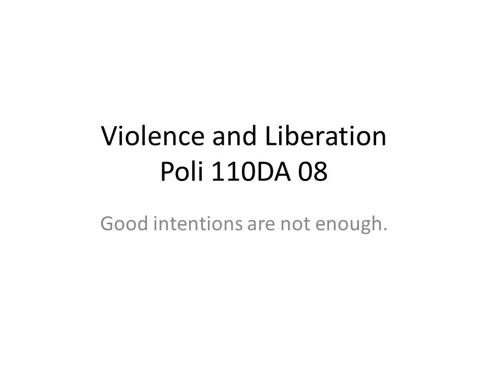 Violence and Liberation Poli 110DA 08 Good intentions are not enough.