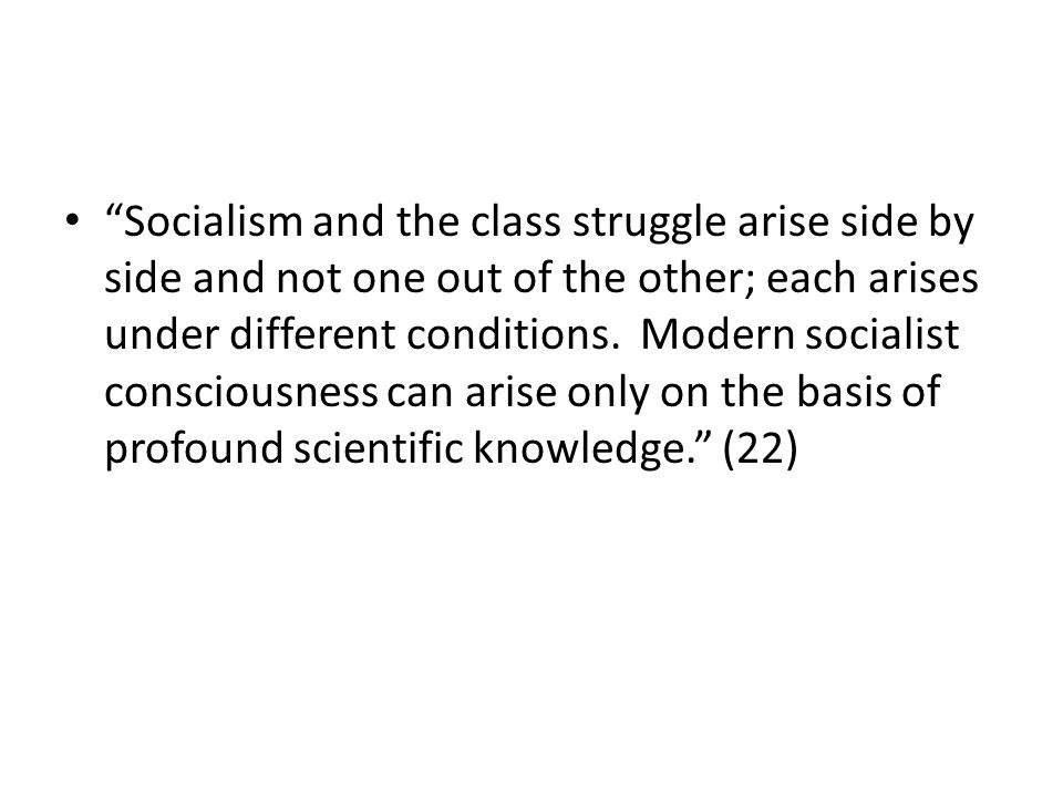 Socialism and the class struggle arise side by side and not one out of the other; each arises under different conditions.