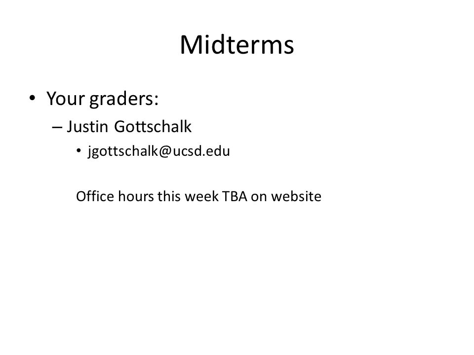 Midterms Your graders: – Justin Gottschalk jgottschalk@ucsd.edu Office hours this week TBA on website