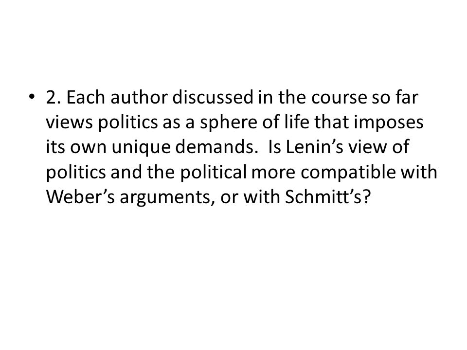2. Each author discussed in the course so far views politics as a sphere of life that imposes its own unique demands. Is Lenins view of politics and t