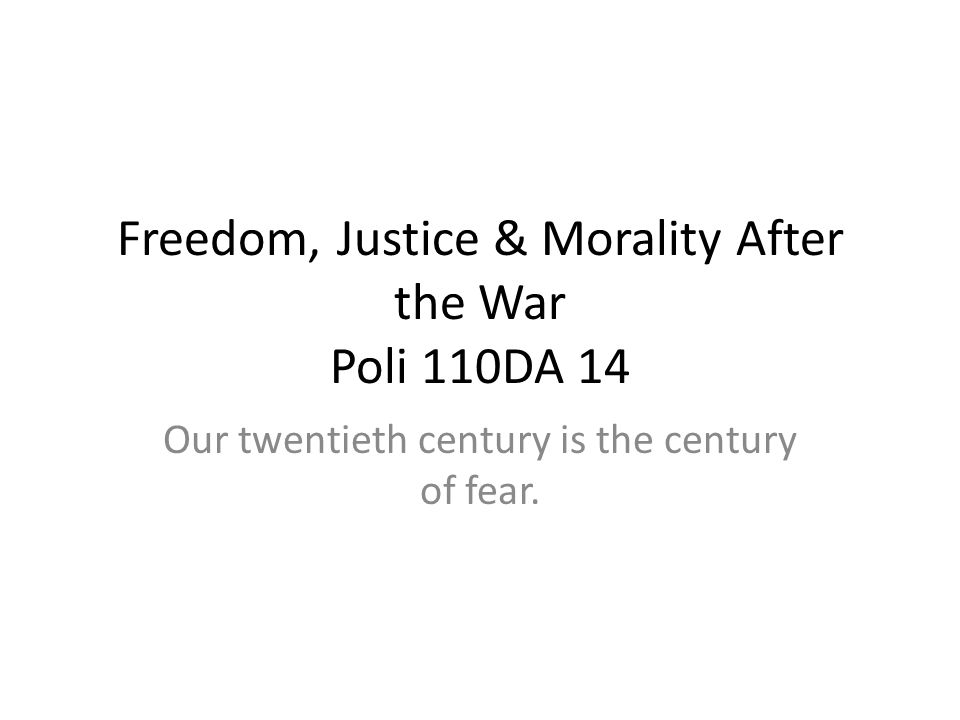 Freedom, Justice & Morality After the War Poli 110DA 14 Our twentieth century is the century of fear.
