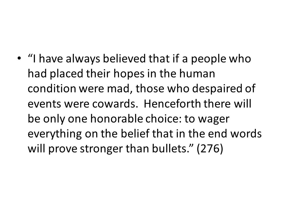 I have always believed that if a people who had placed their hopes in the human condition were mad, those who despaired of events were cowards. Hencef