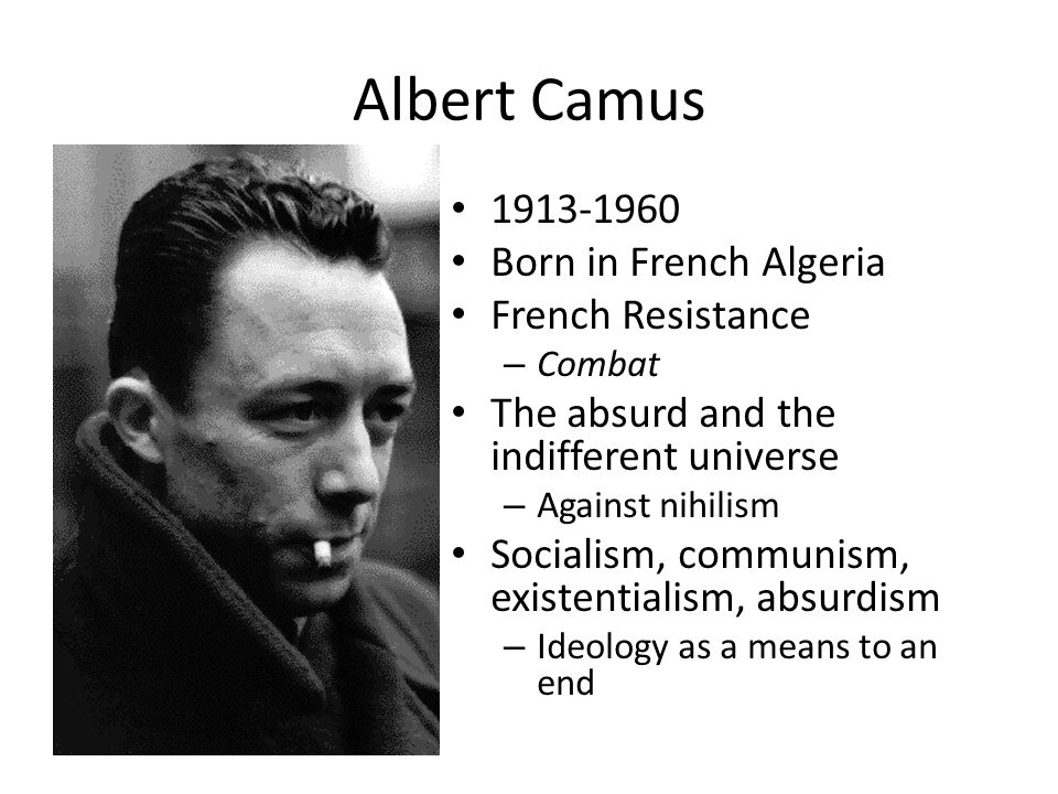 Albert Camus 1913-1960 Born in French Algeria French Resistance – Combat The absurd and the indifferent universe – Against nihilism Socialism, communi