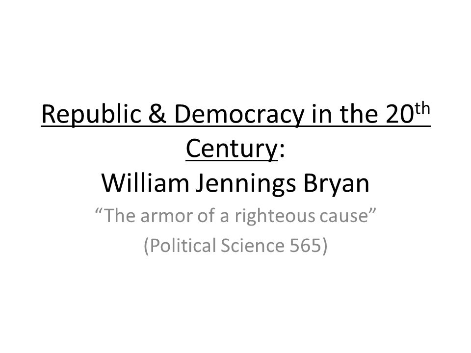 Republic & Democracy in the 20 th Century: William Jennings Bryan The armor of a righteous cause (Political Science 565)