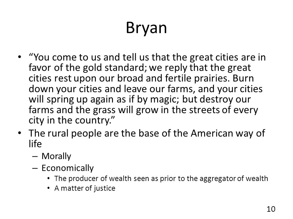 Bryan You come to us and tell us that the great cities are in favor of the gold standard; we reply that the great cities rest upon our broad and ferti