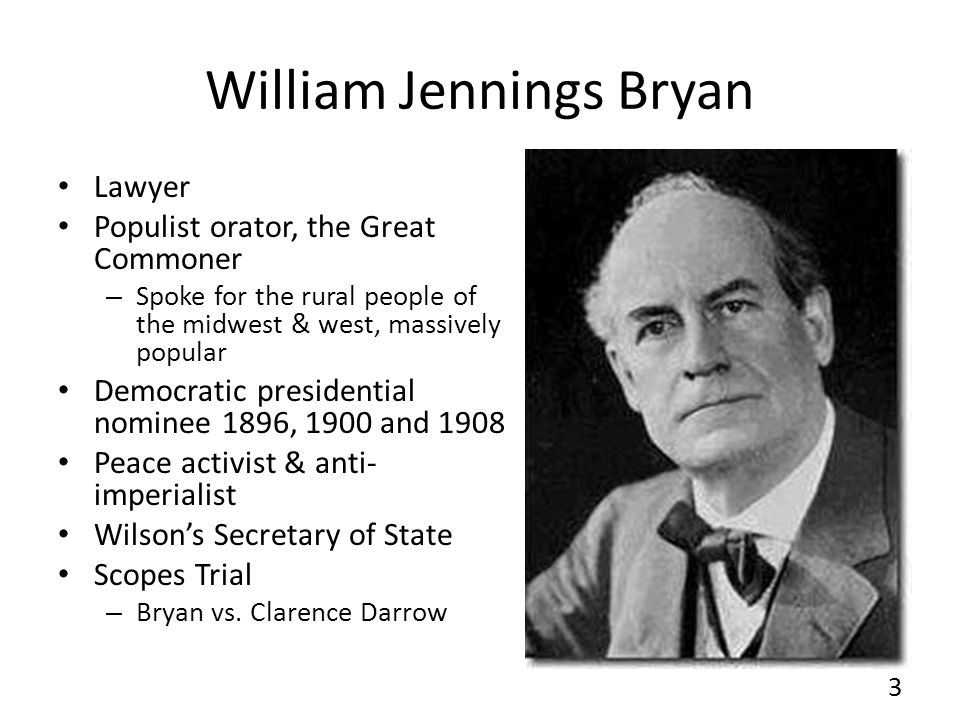 William Jennings Bryan Lawyer Populist orator, the Great Commoner – Spoke for the rural people of the midwest & west, massively popular Democratic pre