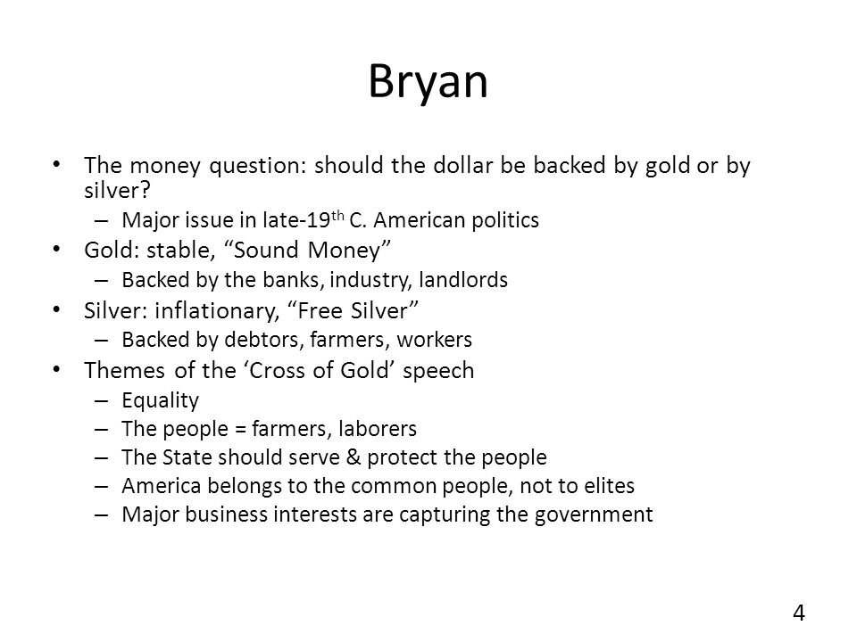 Bryan The money question: should the dollar be backed by gold or by silver? – Major issue in late-19 th C. American politics Gold: stable, Sound Money