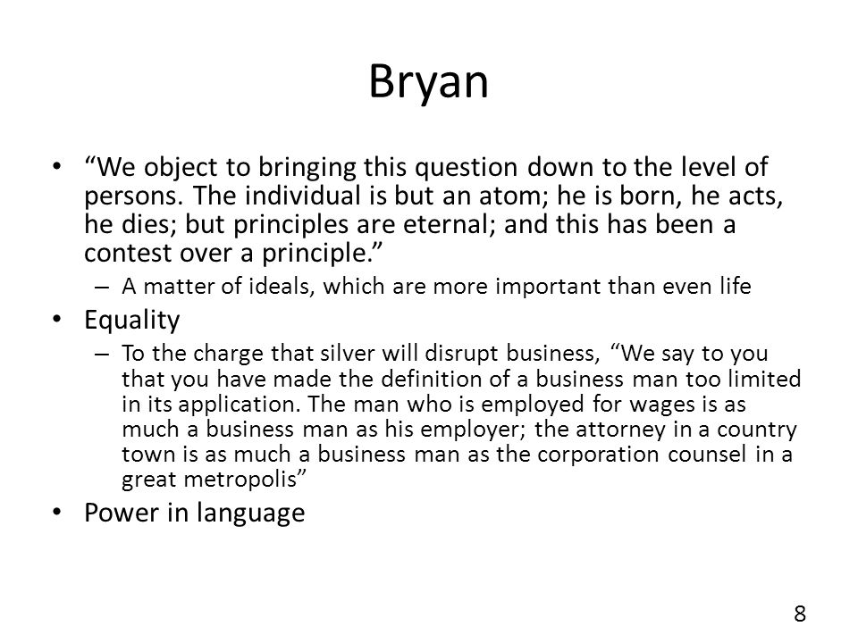 Bryan We object to bringing this question down to the level of persons. The individual is but an atom; he is born, he acts, he dies; but principles ar