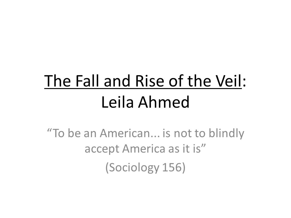 The Fall and Rise of the Veil: Leila Ahmed To be an American... is not to blindly accept America as it is (Sociology 156)