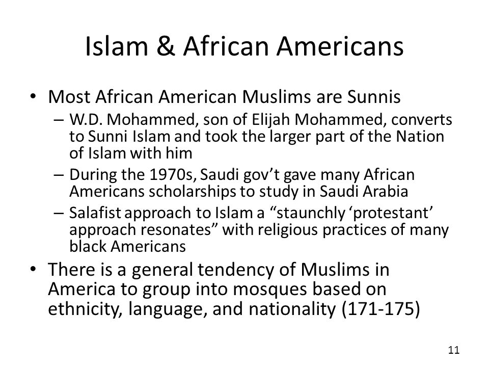 Islam & African Americans Most African American Muslims are Sunnis – W.D. Mohammed, son of Elijah Mohammed, converts to Sunni Islam and took the large