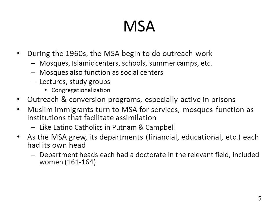 MSA During the 1960s, the MSA begin to do outreach work – Mosques, Islamic centers, schools, summer camps, etc. – Mosques also function as social cent