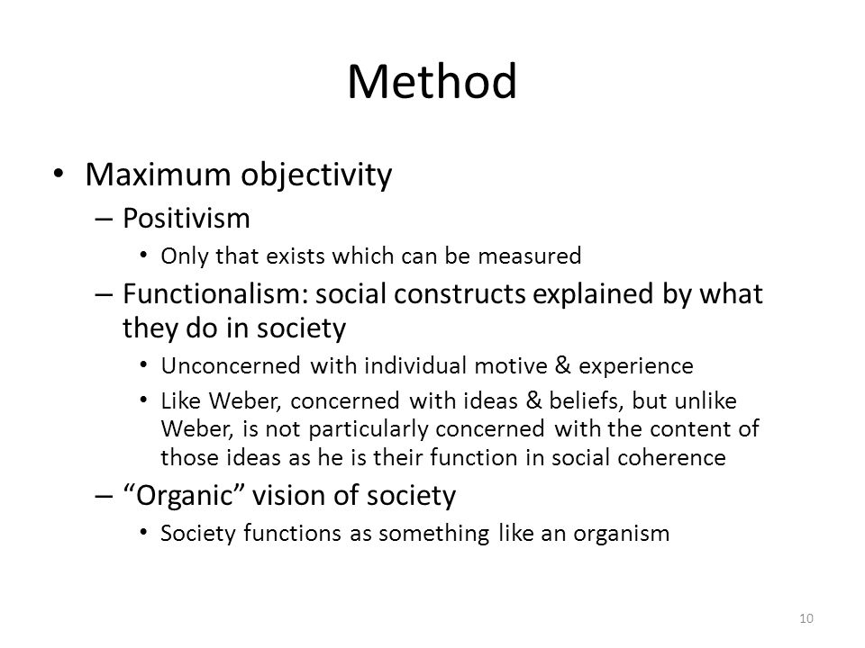 Method Maximum objectivity – Positivism Only that exists which can be measured – Functionalism: social constructs explained by what they do in society Unconcerned with individual motive & experience Like Weber, concerned with ideas & beliefs, but unlike Weber, is not particularly concerned with the content of those ideas as he is their function in social coherence – Organic vision of society Society functions as something like an organism 10