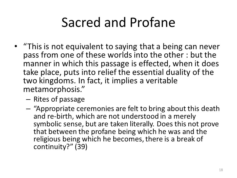 Sacred and Profane This is not equivalent to saying that a being can never pass from one of these worlds into the other : but the manner in which this passage is effected, when it does take place, puts into relief the essential duality of the two kingdoms.