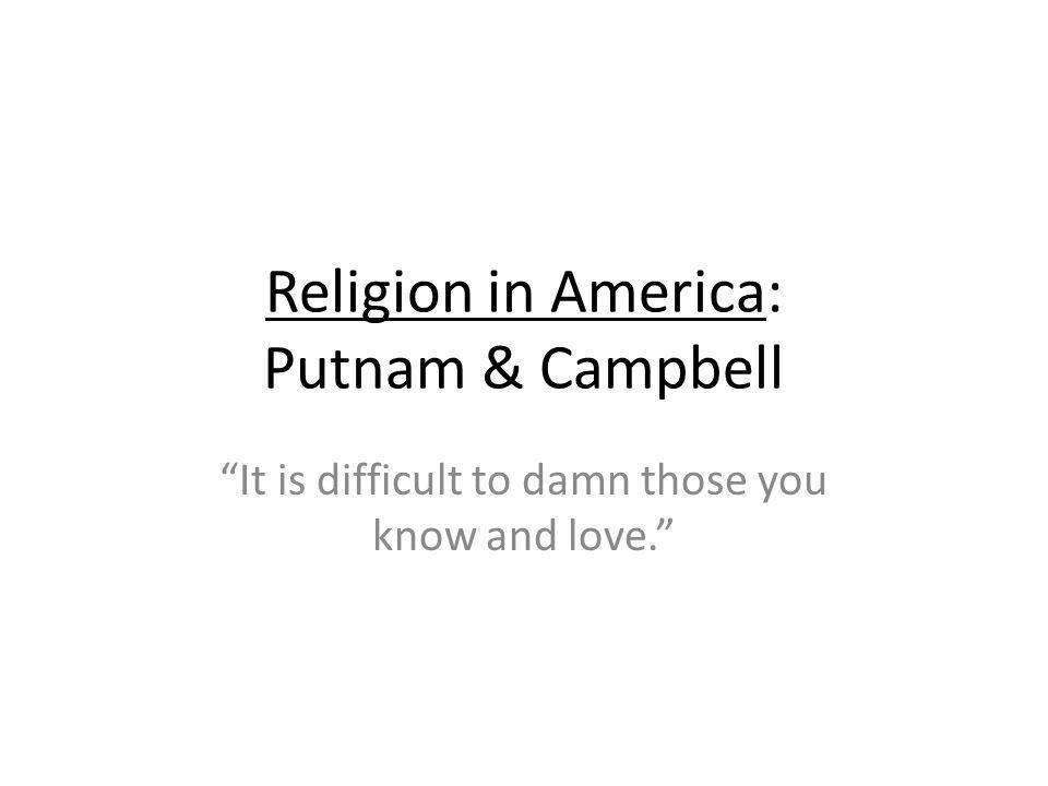 Religion in America: Putnam & Campbell It is difficult to damn those you know and love.