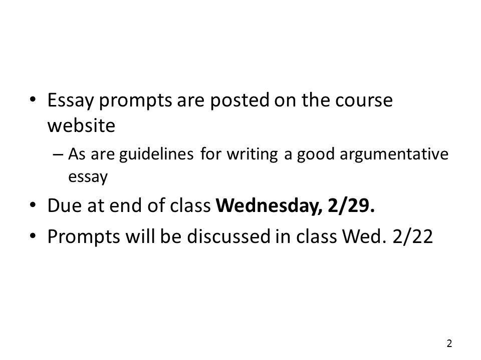 Essay prompts are posted on the course website – As are guidelines for writing a good argumentative essay Due at end of class Wednesday, 2/29.