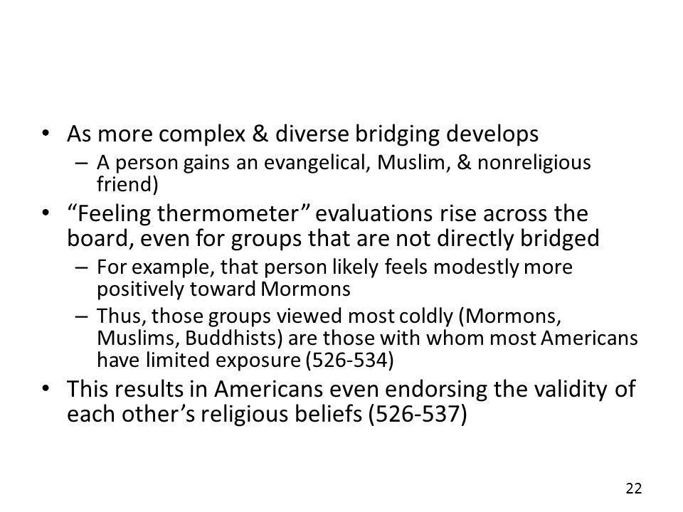 As more complex & diverse bridging develops – A person gains an evangelical, Muslim, & nonreligious friend) Feeling thermometer evaluations rise across the board, even for groups that are not directly bridged – For example, that person likely feels modestly more positively toward Mormons – Thus, those groups viewed most coldly (Mormons, Muslims, Buddhists) are those with whom most Americans have limited exposure (526-534) This results in Americans even endorsing the validity of each others religious beliefs (526-537) 22