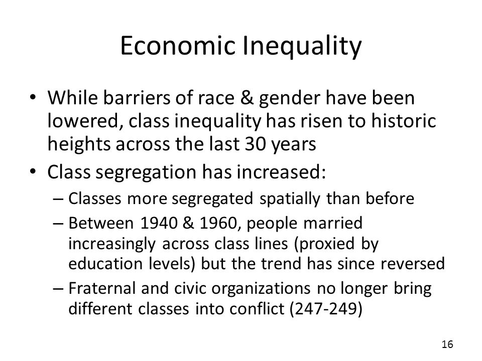 Economic Inequality While barriers of race & gender have been lowered, class inequality has risen to historic heights across the last 30 years Class segregation has increased: – Classes more segregated spatially than before – Between 1940 & 1960, people married increasingly across class lines (proxied by education levels) but the trend has since reversed – Fraternal and civic organizations no longer bring different classes into conflict (247-249) 16