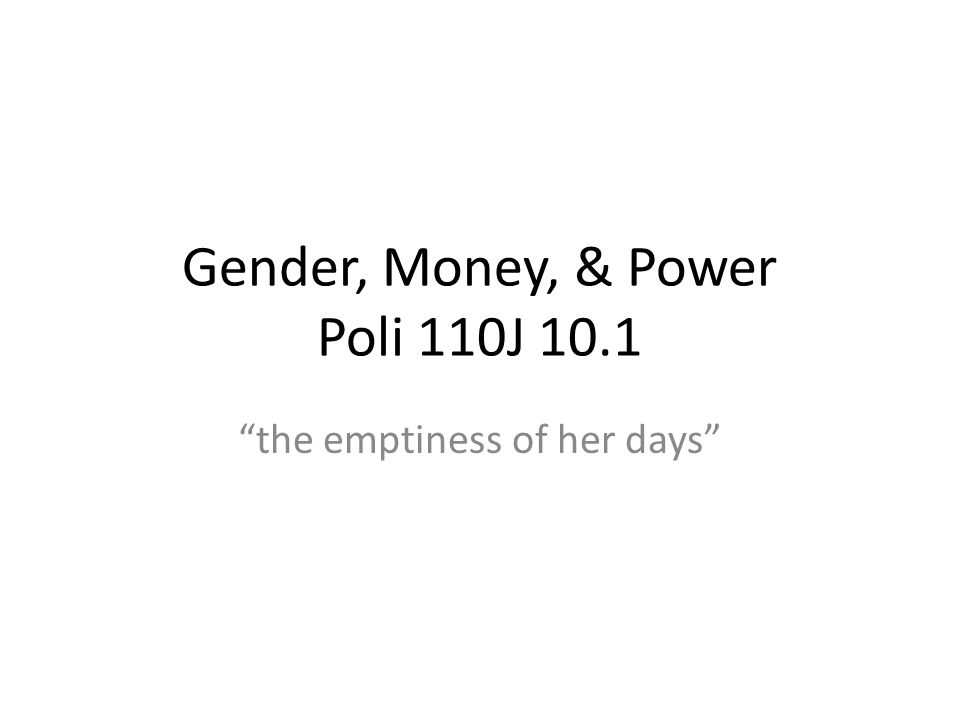 Gender, Money, & Power Poli 110J 10.1 the emptiness of her days