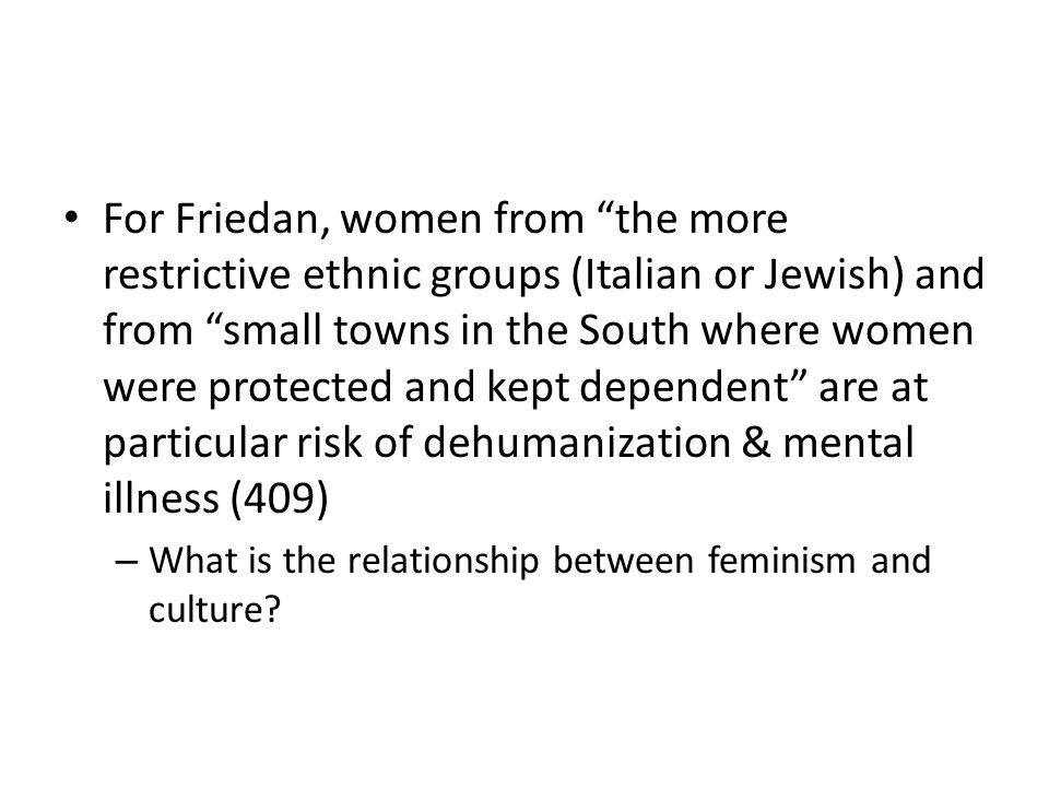 For Friedan, women from the more restrictive ethnic groups (Italian or Jewish) and from small towns in the South where women were protected and kept d